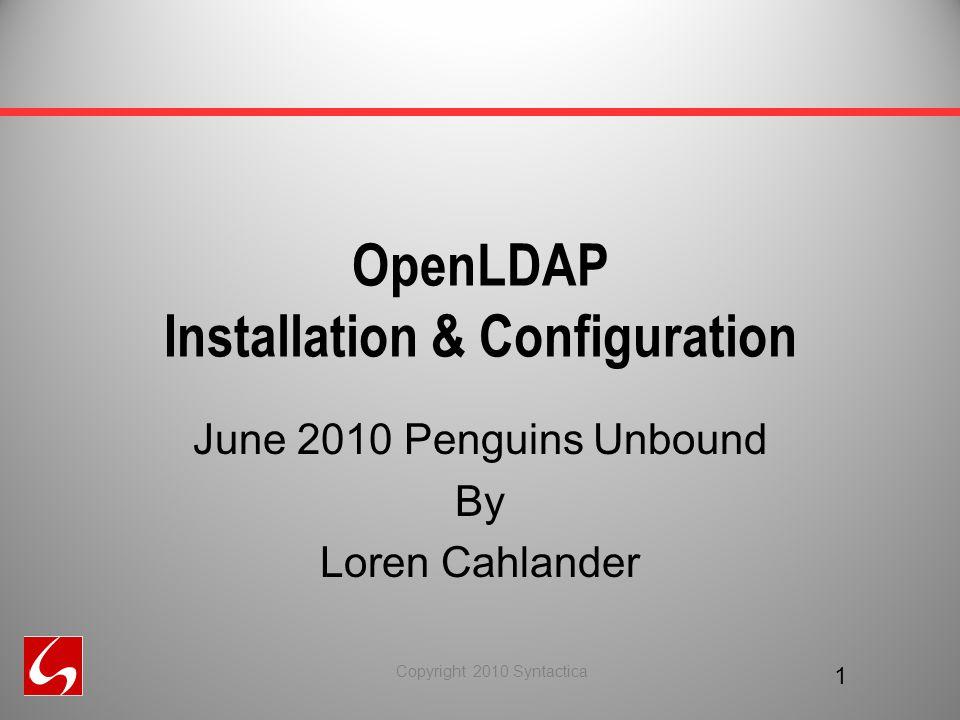 OpenLDAP Installation & Configuration June 2010 Penguins Unbound By Loren Cahlander 1 Copyright 2010 Syntactica