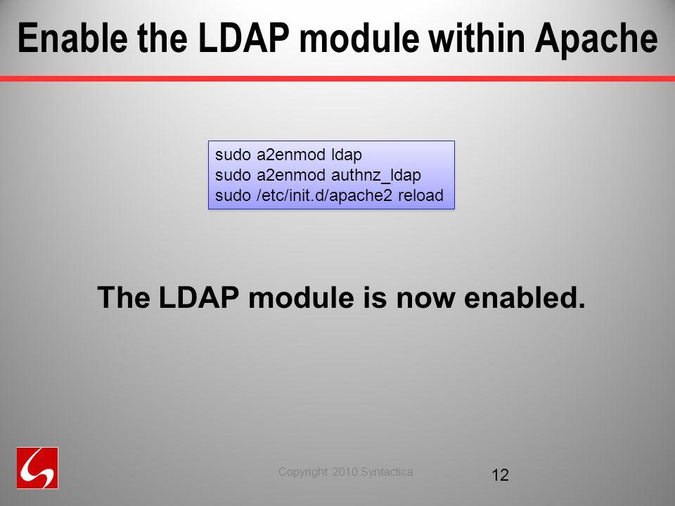 Enable the LDAP module within Apache Copyright 2010 Syntactica 12 sudo a2enmod ldap sudo a2enmod authnz_ldap sudo /etc/init.d/apache2 reload sudo a2enmod ldap sudo a2enmod authnz_ldap sudo /etc/init.d/apache2 reload The LDAP module is now enabled.