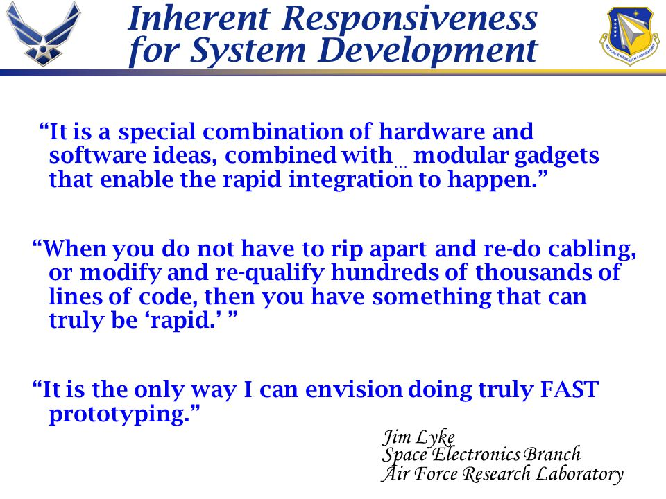 Inherent Responsiveness for System Development It is a special combination of hardware and software ideas, combined with … modular gadgets that enable the rapid integration to happen. When you do not have to rip apart and re-do cabling, or modify and re-qualify hundreds of thousands of lines of code, then you have something that can truly be 'rapid.' It is the only way I can envision doing truly FAST prototyping. Jim Lyke Space Electronics Branch Air Force Research Laboratory