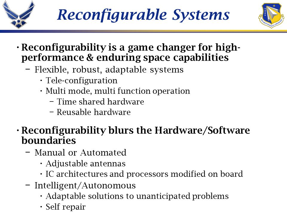 Reconfigurable Systems Reconfigurability is a game changer for high- performance & enduring space capabilities – Flexible, robust, adaptable systems Tele-configuration Multi mode, multi function operation – Time shared hardware – Reusable hardware Reconfigurability blurs the Hardware/Software boundaries – Manual or Automated Adjustable antennas IC architectures and processors modified on board – Intelligent/Autonomous Adaptable solutions to unanticipated problems Self repair
