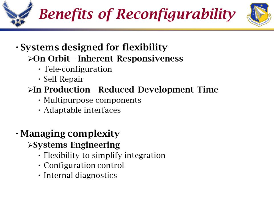 Benefits of Reconfigurability Systems designed for flexibility  On Orbit—Inherent Responsiveness Tele-configuration Self Repair  In Production—Reduced Development Time Multipurpose components Adaptable interfaces Managing complexity  Systems Engineering Flexibility to simplify integration Configuration control Internal diagnostics