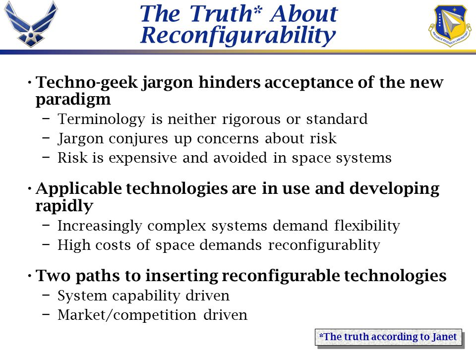 The Truth* About Reconfigurability Techno-geek jargon hinders acceptance of the new paradigm – Terminology is neither rigorous or standard – Jargon conjures up concerns about risk – Risk is expensive and avoided in space systems Applicable technologies are in use and developing rapidly – Increasingly complex systems demand flexibility – High costs of space demands reconfigurablity Two paths to inserting reconfigurable technologies – System capability driven – Market/competition driven *The truth according to Janet