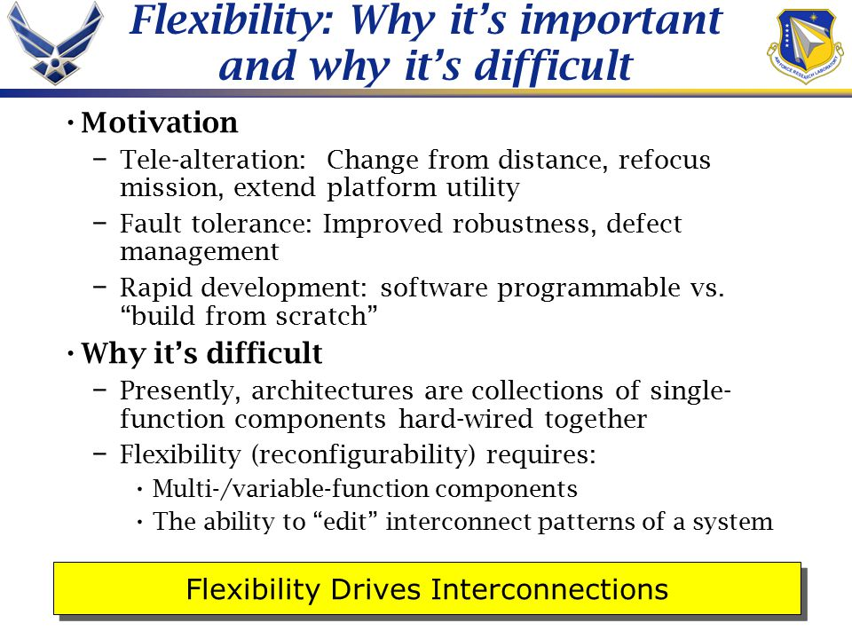 Flexibility: Why it's important and why it's difficult Motivation – Tele-alteration: Change from distance, refocus mission, extend platform utility – Fault tolerance: Improved robustness, defect management – Rapid development: software programmable vs.