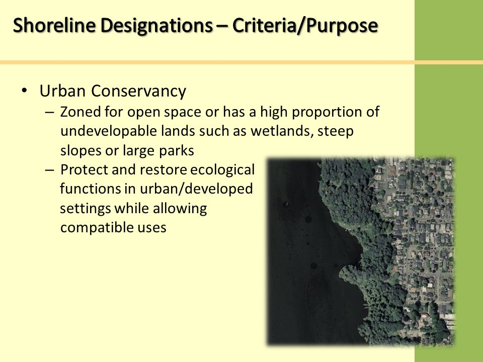 Urban Conservancy – Zoned for open space or has a high proportion of undevelopable lands such as wetlands, steep slopes or large parks – Protect and restore ecological functions in urban/developed settings while allowing compatible uses