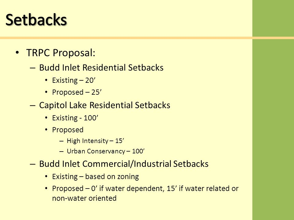 TRPC Proposal: – Budd Inlet Residential Setbacks Existing – 20' Proposed – 25' – Capitol Lake Residential Setbacks Existing - 100' Proposed – High Intensity – 15' – Urban Conservancy – 100' – Budd Inlet Commercial/Industrial Setbacks Existing – based on zoning Proposed – 0' if water dependent, 15' if water related or non-water oriented