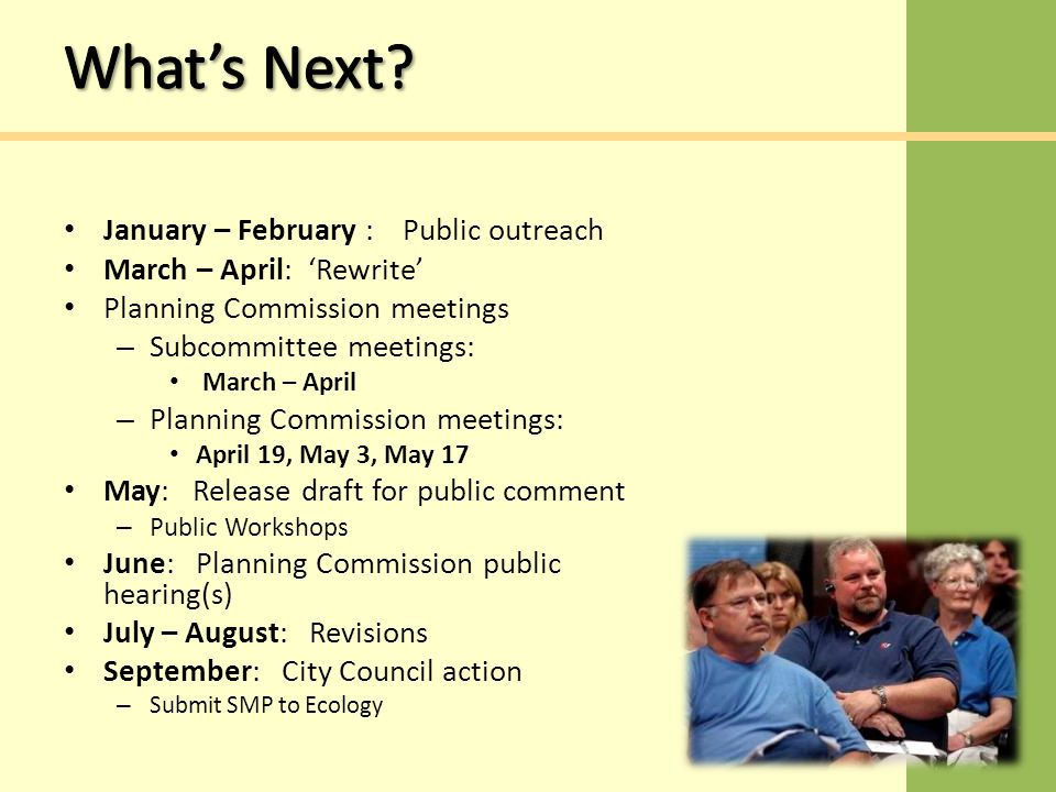 January – February : Public outreach March – April: 'Rewrite' Planning Commission meetings – Subcommittee meetings: March – April – Planning Commission meetings: April 19, May 3, May 17 May: Release draft for public comment – Public Workshops June: Planning Commission public hearing(s) July – August: Revisions September: City Council action – Submit SMP to Ecology