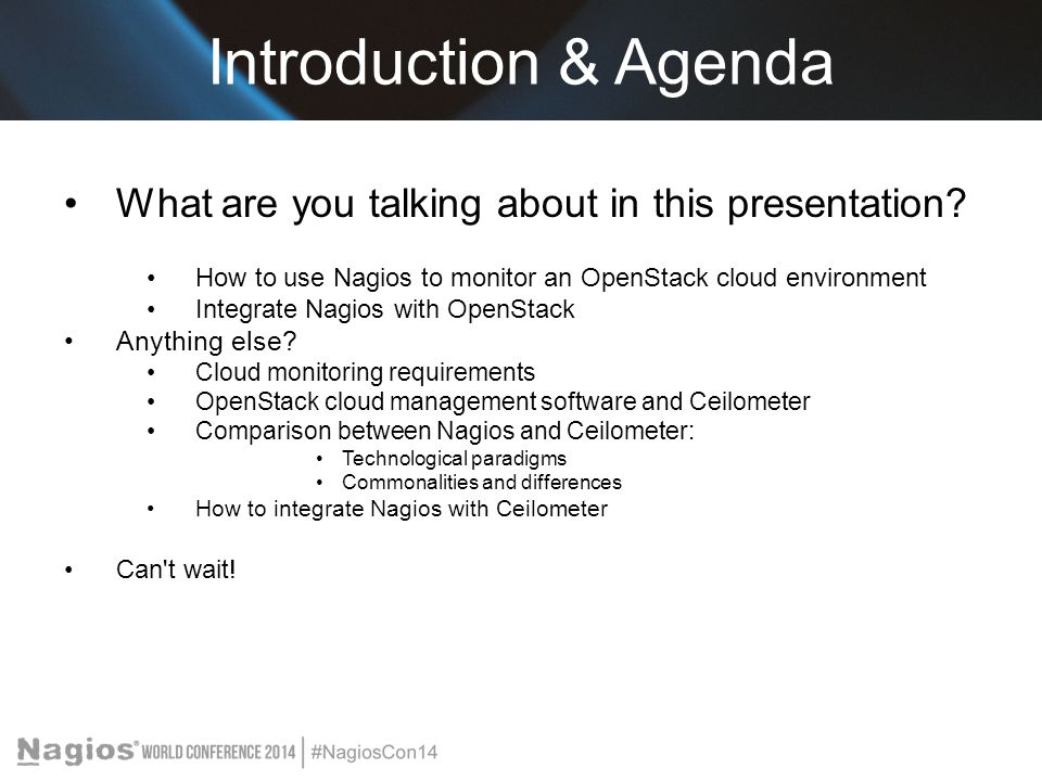 Introduction & Agenda What are you talking about in this presentation? How to use Nagios to monitor an OpenStack cloud environment Integrate Nagios wi