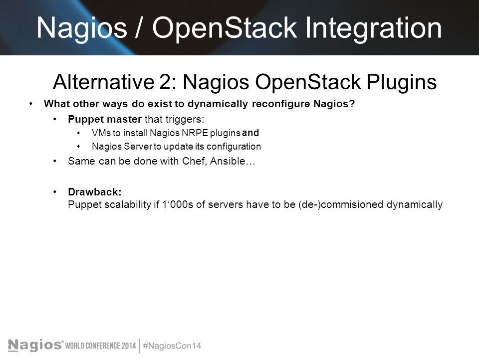 Alternative 2: Nagios OpenStack Plugins What other ways do exist to dynamically reconfigure Nagios? Puppet master that triggers: VMs to install Nagios