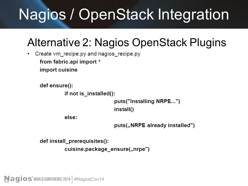 Alternative 2: Nagios OpenStack Plugins Create vm_recipe.py and nagios_recipe.py from fabric.api import * import cuisine def ensure(): if not is_insta