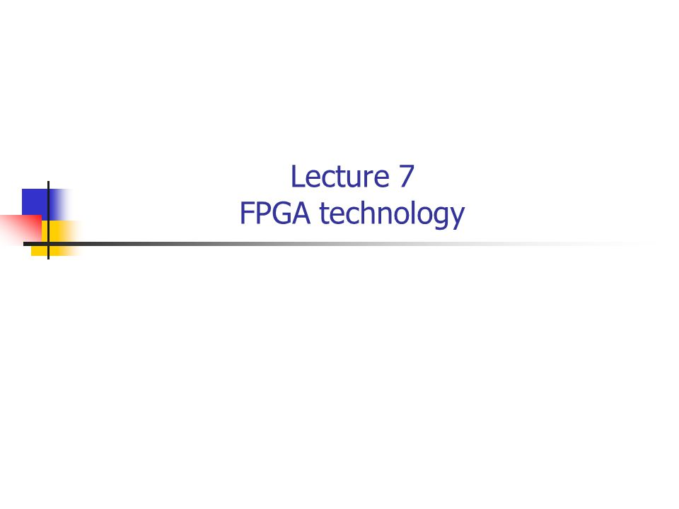 Lecture 7 FPGA technology