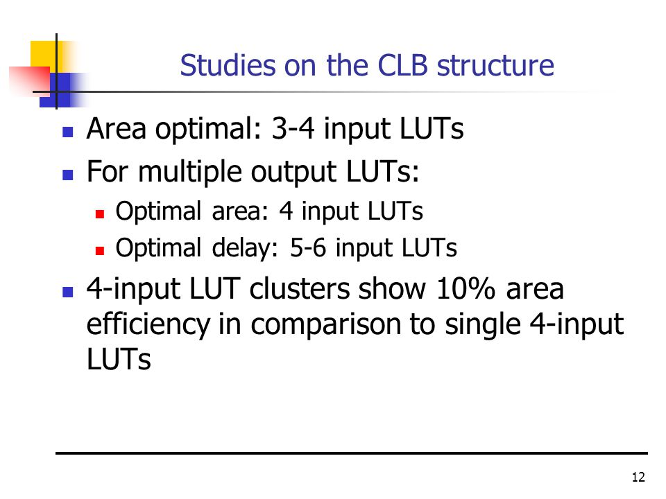 12 Studies on the CLB structure Area optimal: 3-4 input LUTs For multiple output LUTs: Optimal area: 4 input LUTs Optimal delay: 5-6 input LUTs 4-input LUT clusters show 10% area efficiency in comparison to single 4-input LUTs