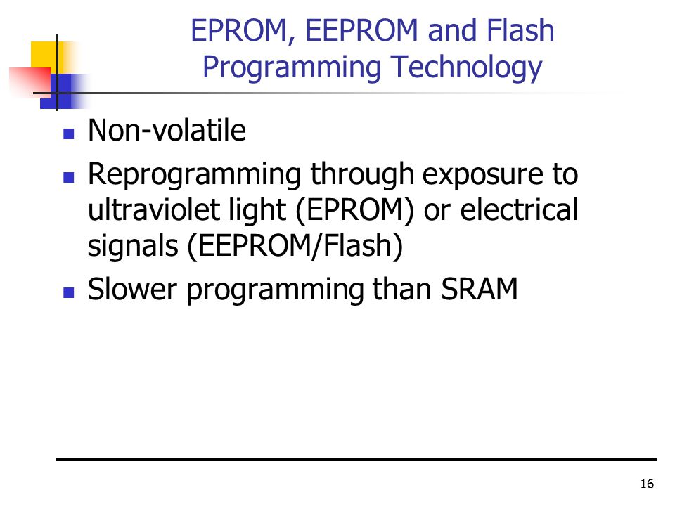 16 EPROM, EEPROM and Flash Programming Technology Non-volatile Reprogramming through exposure to ultraviolet light (EPROM) or electrical signals (EEPROM/Flash) Slower programming than SRAM