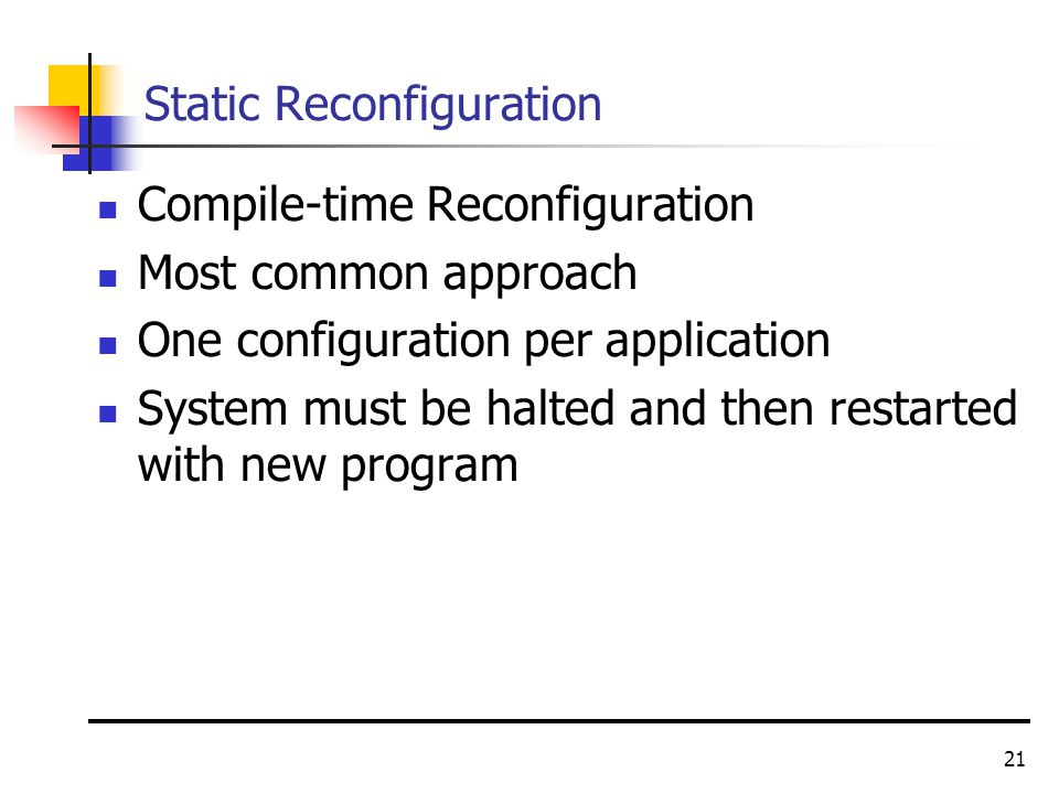 21 Static Reconfiguration Compile-time Reconfiguration Most common approach One configuration per application System must be halted and then restarted with new program
