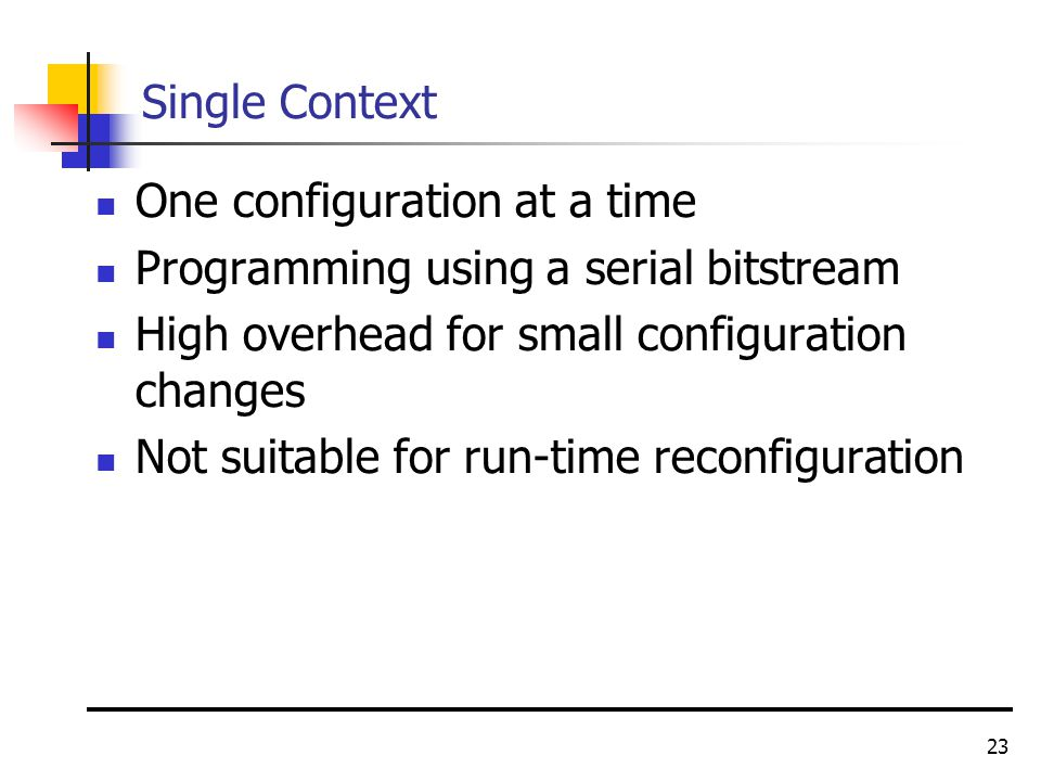 23 Single Context One configuration at a time Programming using a serial bitstream High overhead for small configuration changes Not suitable for run-time reconfiguration