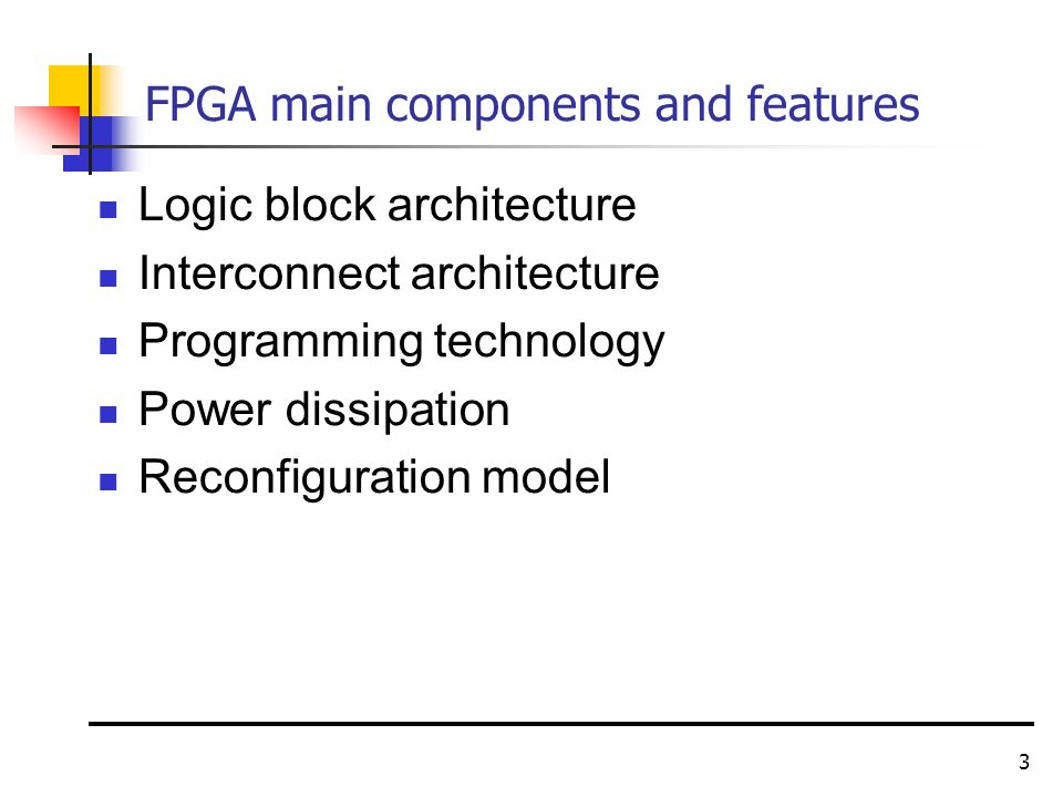 3 FPGA main components and features Logic block architecture Interconnect architecture Programming technology Power dissipation Reconfiguration model