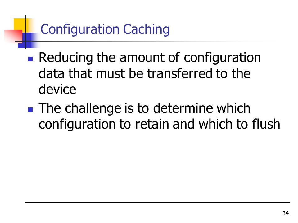 34 Configuration Caching Reducing the amount of configuration data that must be transferred to the device The challenge is to determine which configuration to retain and which to flush