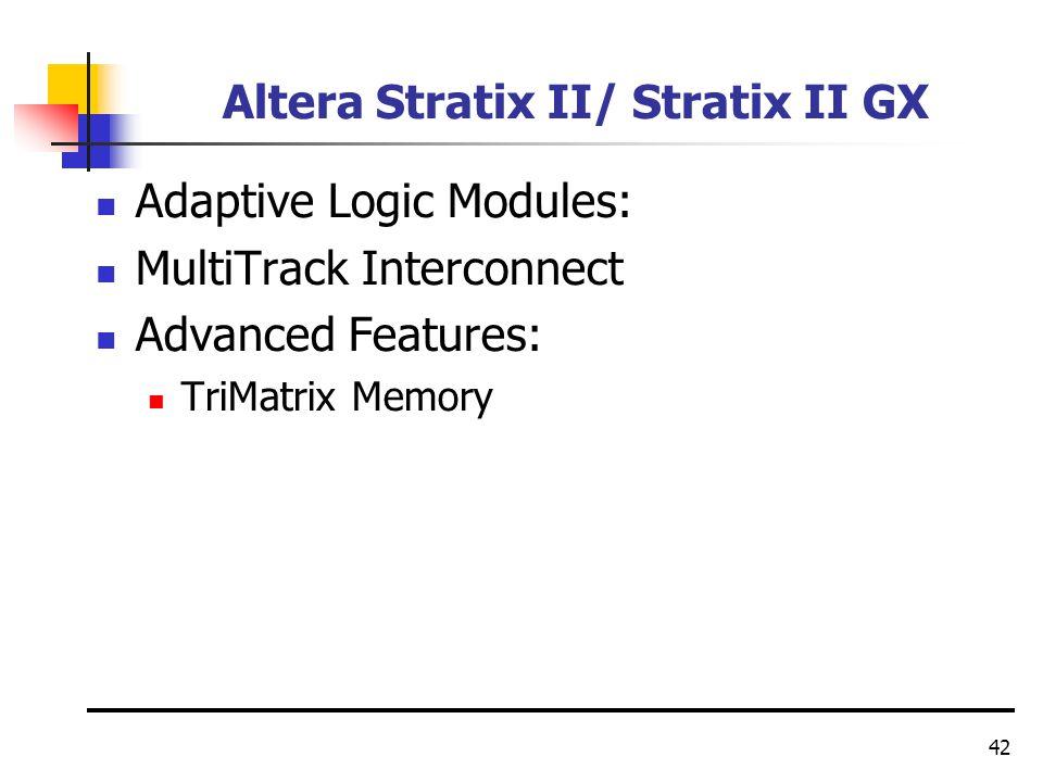 42 Altera Stratix II/ Stratix II GX Adaptive Logic Modules: MultiTrack Interconnect Advanced Features: TriMatrix Memory
