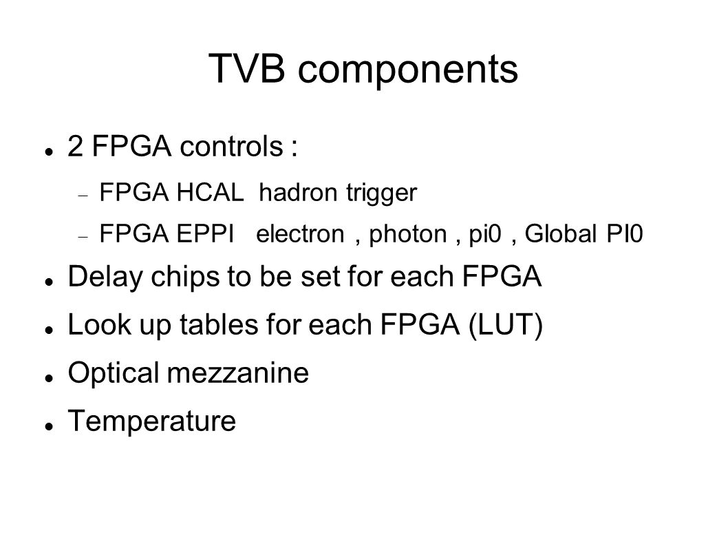 TVB components 2 FPGA controls :  FPGA HCAL hadron trigger  FPGA EPPI electron, photon, pi0, Global PI0 Delay chips to be set for each FPGA Look up tables for each FPGA (LUT) Optical mezzanine Temperature