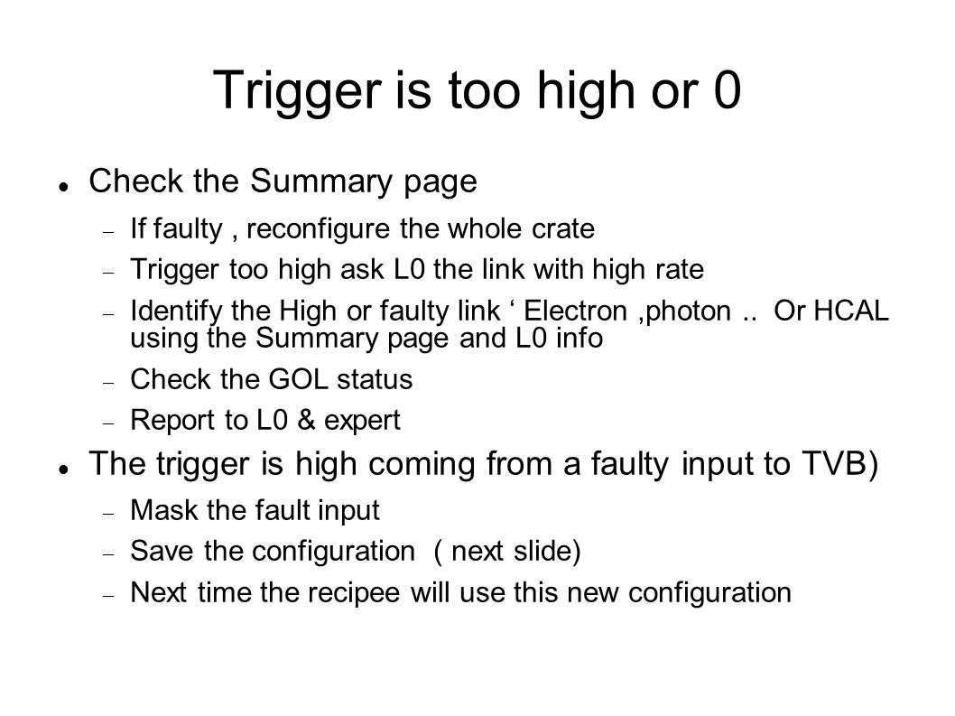 Trigger is too high or 0 Check the Summary page  If faulty, reconfigure the whole crate  Trigger too high ask L0 the link with high rate  Identify the High or faulty link ' Electron,photon..