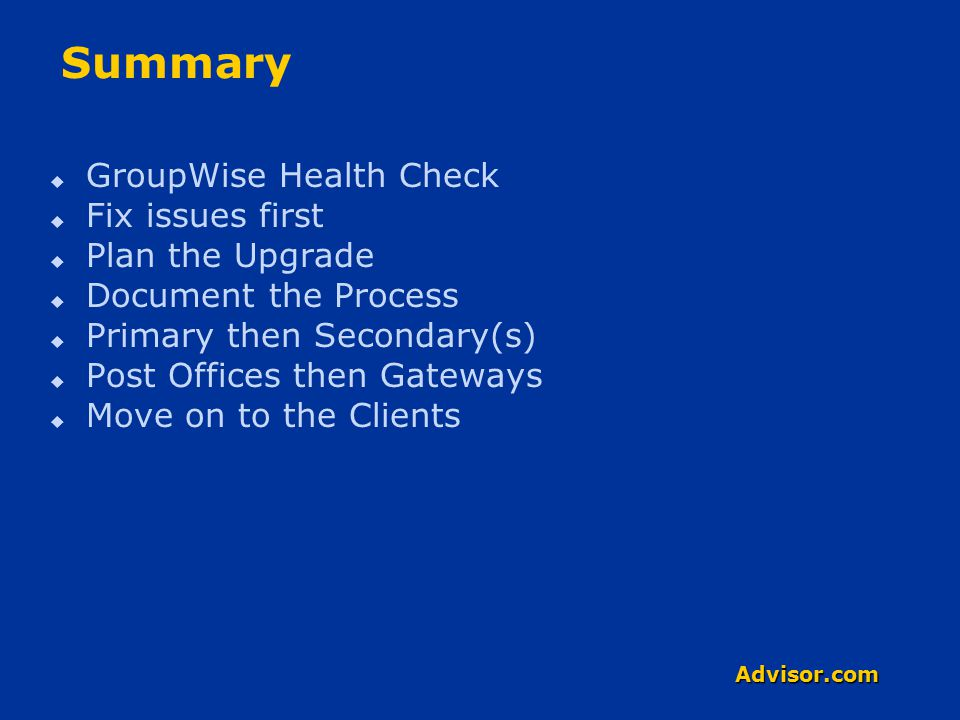 Advisor.com Summary  GroupWise Health Check  Fix issues first  Plan the Upgrade  Document the Process  Primary then Secondary(s)  Post Offices then Gateways  Move on to the Clients