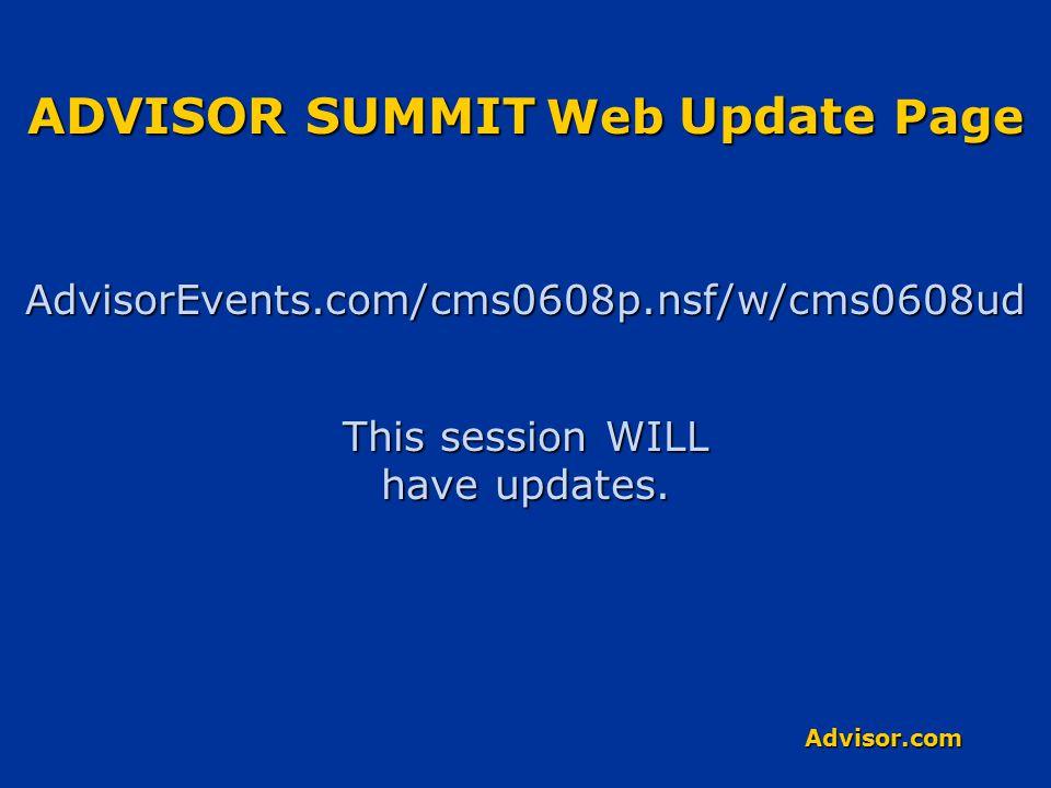 Advisor.com ADVISOR SUMMIT Web Update Page AdvisorEvents.com/cms0608p.nsf/w/cms0608ud This session WILL have updates.