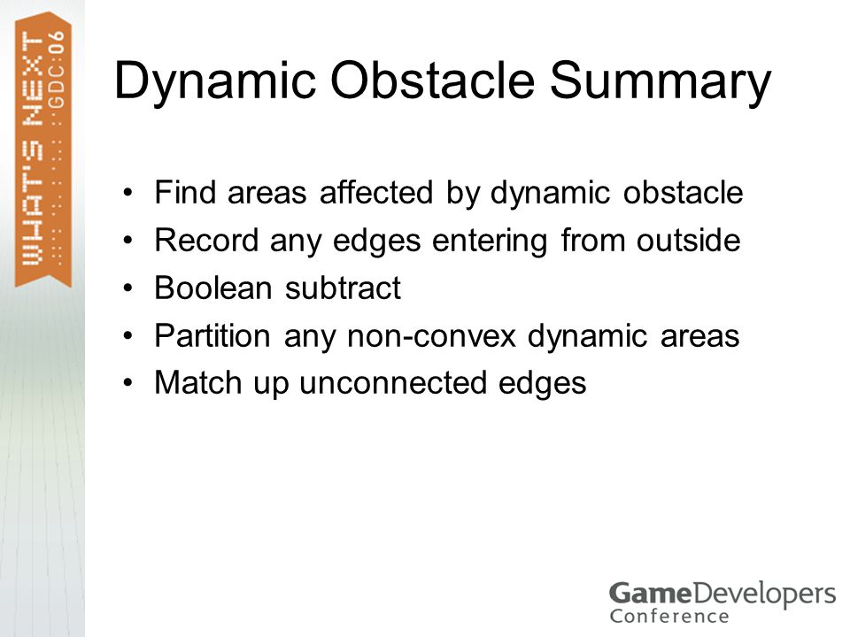Dynamic Obstacle Summary Find areas affected by dynamic obstacle Record any edges entering from outside Boolean subtract Partition any non-convex dynamic areas Match up unconnected edges