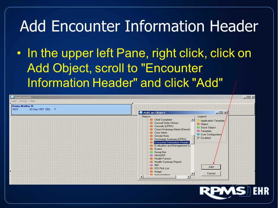 Add Encounter Information Header In the upper left Pane, right click, click on Add Object, scroll to Encounter Information Header and click Add