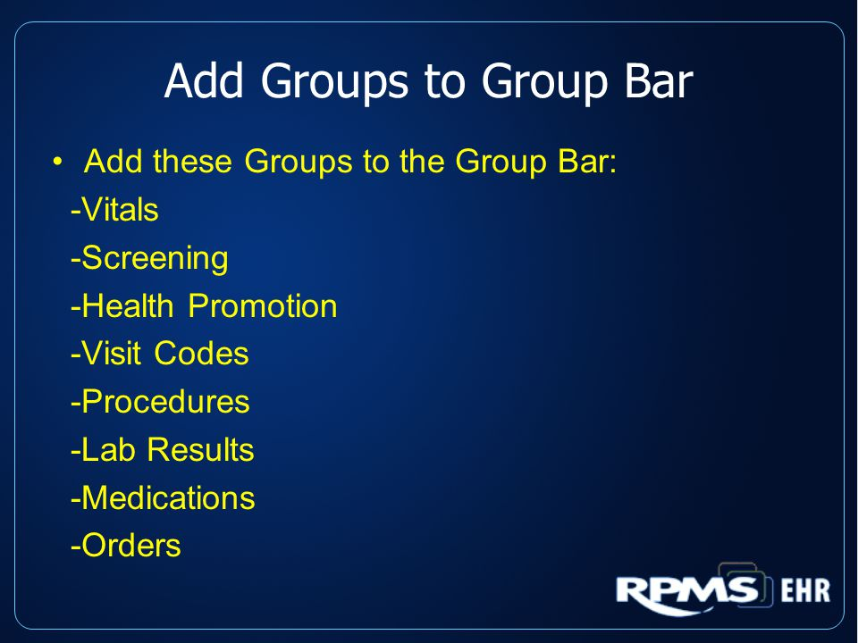 Add Groups to Group Bar Add these Groups to the Group Bar: -Vitals -Screening -Health Promotion -Visit Codes -Procedures -Lab Results -Medications -Orders