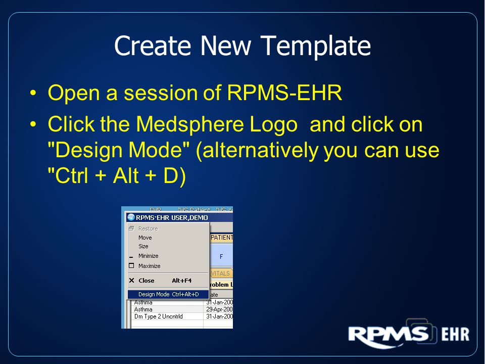 Create New Template Open a session of RPMS-EHR Click the Medsphere Logo and click on Design Mode (alternatively you can use Ctrl + Alt + D)