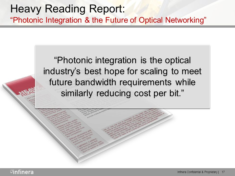 Infinera Confidential & Proprietary | 17 Heavy Reading Report: Photonic Integration & the Future of Optical Networking Photonic integration is the optical industry's best hope for scaling to meet future bandwidth requirements while similarly reducing cost per bit.