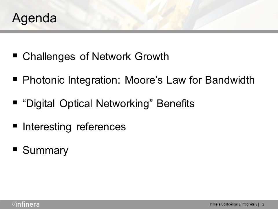 Infinera Confidential & Proprietary | 2 Agenda  Challenges of Network Growth  Photonic Integration: Moore's Law for Bandwidth  Digital Optical Networking Benefits  Interesting references  Summary
