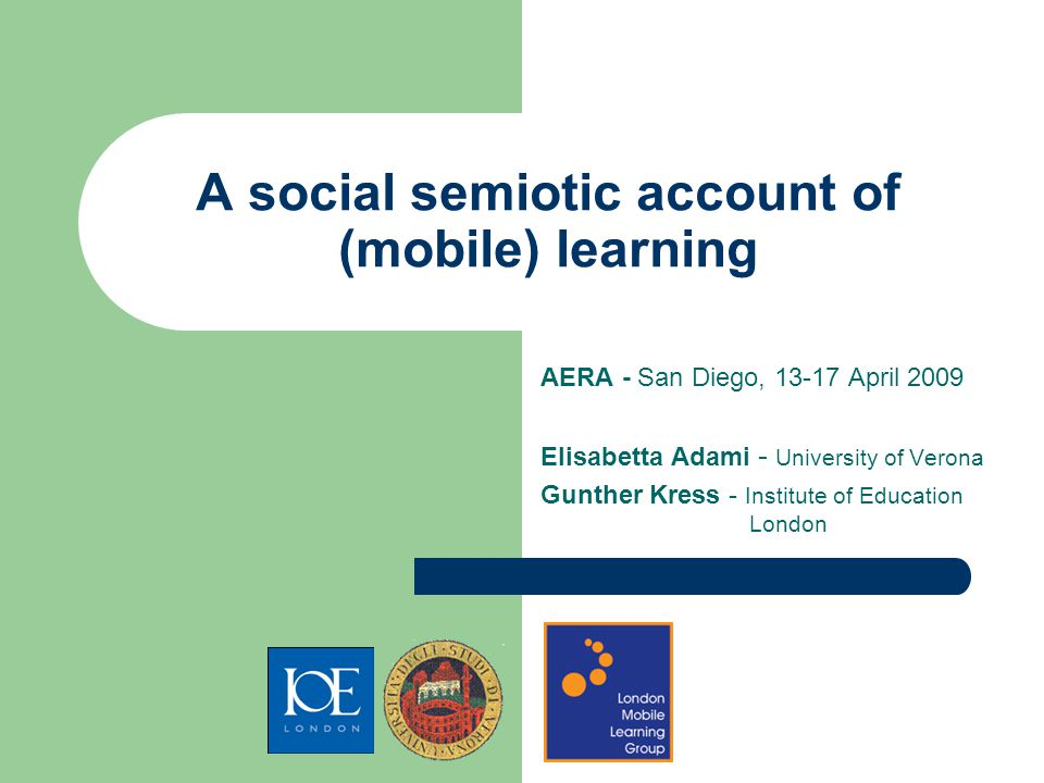 A social semiotic account of (mobile) learning AERA - San Diego, 13-17 April 2009 Elisabetta Adami - University of Verona Gunther Kress - Institute of Education London