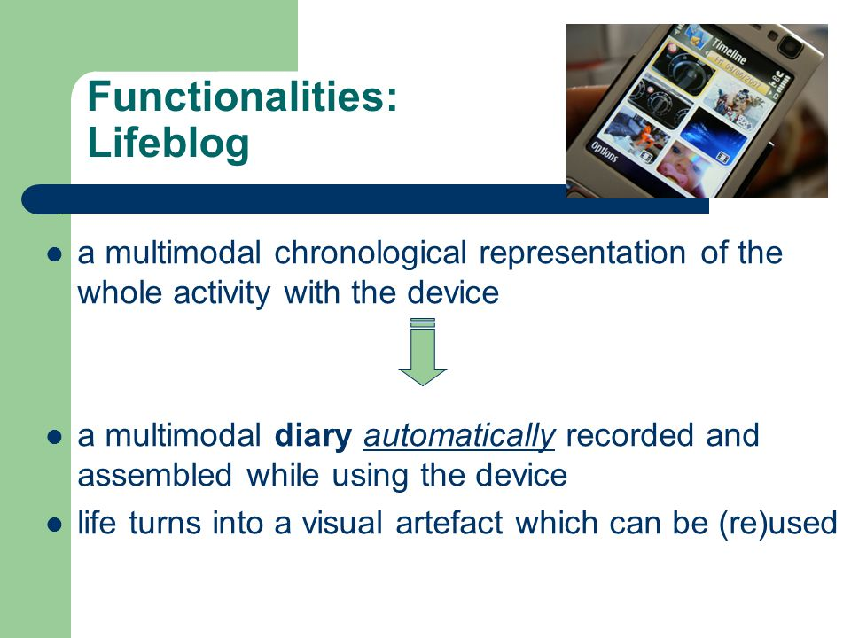 Functionalities: Lifeblog a multimodal chronological representation of the whole activity with the device a multimodal diary automatically recorded and assembled while using the device life turns into a visual artefact which can be (re)used