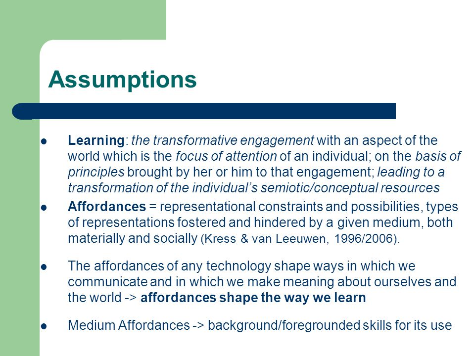 Assumptions Learning: the transformative engagement with an aspect of the world which is the focus of attention of an individual; on the basis of principles brought by her or him to that engagement; leading to a transformation of the individual's semiotic/conceptual resources Affordances = representational constraints and possibilities, types of representations fostered and hindered by a given medium, both materially and socially (Kress & van Leeuwen, 1996/2006).