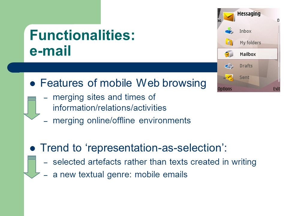 Functionalities: e-mail Features of mobile Web browsing – merging sites and times of information/relations/activities – merging online/offline environments Trend to 'representation-as-selection': – selected artefacts rather than texts created in writing – a new textual genre: mobile emails