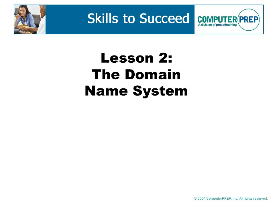 © 2001 ComputerPREP, Inc. All rights reserved. Lesson 2: The Domain Name System