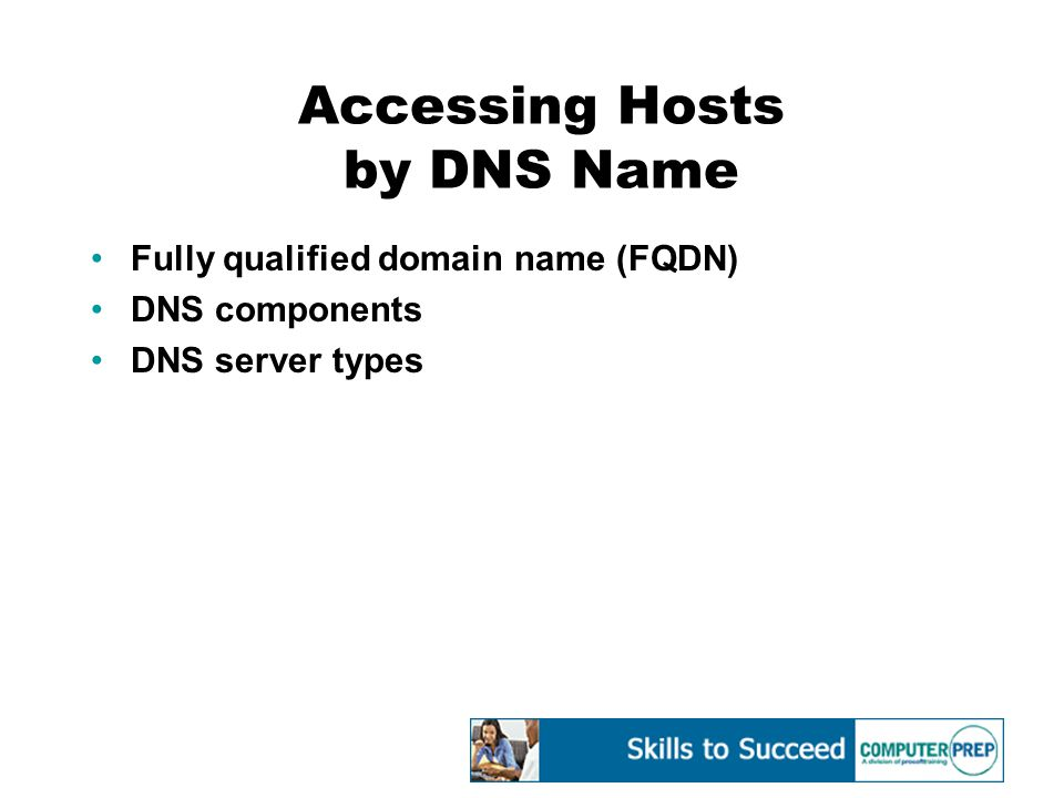 Accessing Hosts by DNS Name Fully qualified domain name (FQDN) DNS components DNS server types