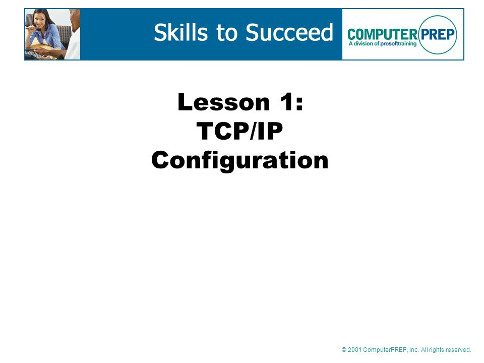 © 2001 ComputerPREP, Inc. All rights reserved. Lesson 1: TCP/IP Configuration