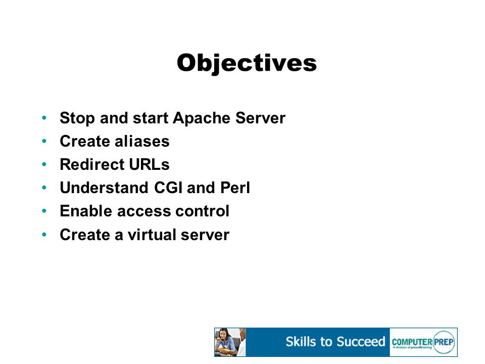 Objectives Stop and start Apache Server Create aliases Redirect URLs Understand CGI and Perl Enable access control Create a virtual server