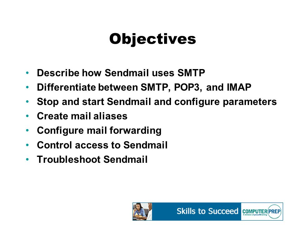 Objectives Describe how Sendmail uses SMTP Differentiate between SMTP, POP3, and IMAP Stop and start Sendmail and configure parameters Create mail aliases Configure mail forwarding Control access to Sendmail Troubleshoot Sendmail