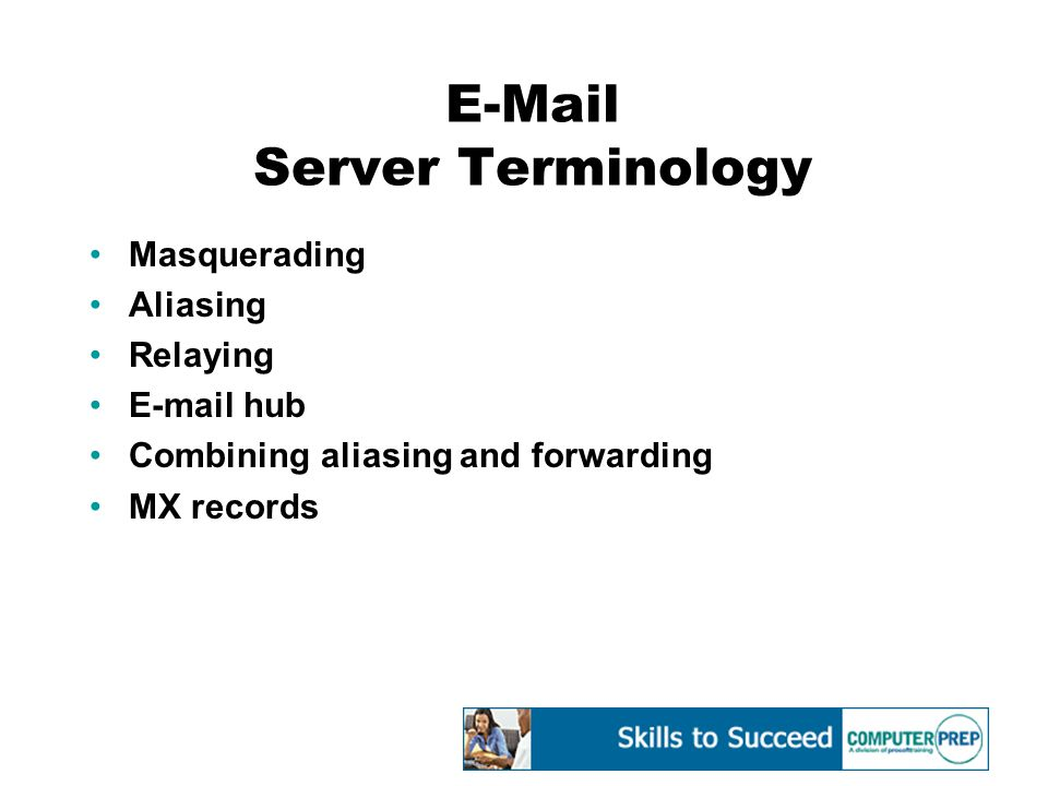E-Mail Server Terminology Masquerading Aliasing Relaying E-mail hub Combining aliasing and forwarding MX records
