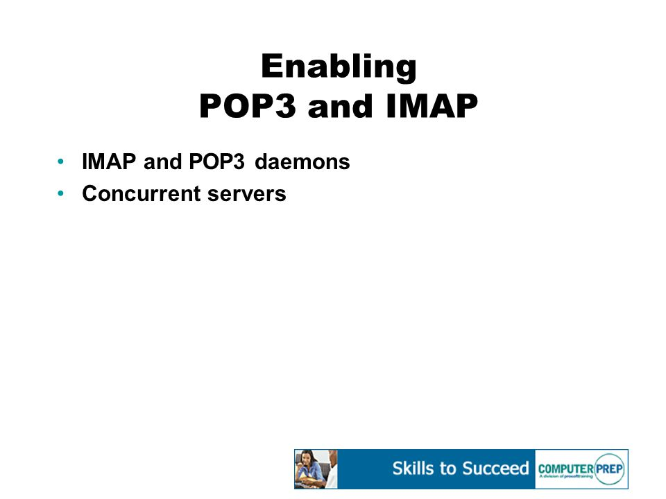 Enabling POP3 and IMAP IMAP and POP3 daemons Concurrent servers