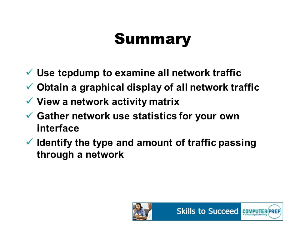 Summary Use tcpdump to examine all network traffic Obtain a graphical display of all network traffic View a network activity matrix Gather network use statistics for your own interface Identify the type and amount of traffic passing through a network