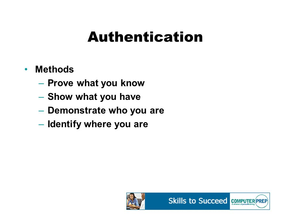 Authentication Methods –Prove what you know –Show what you have –Demonstrate who you are –Identify where you are