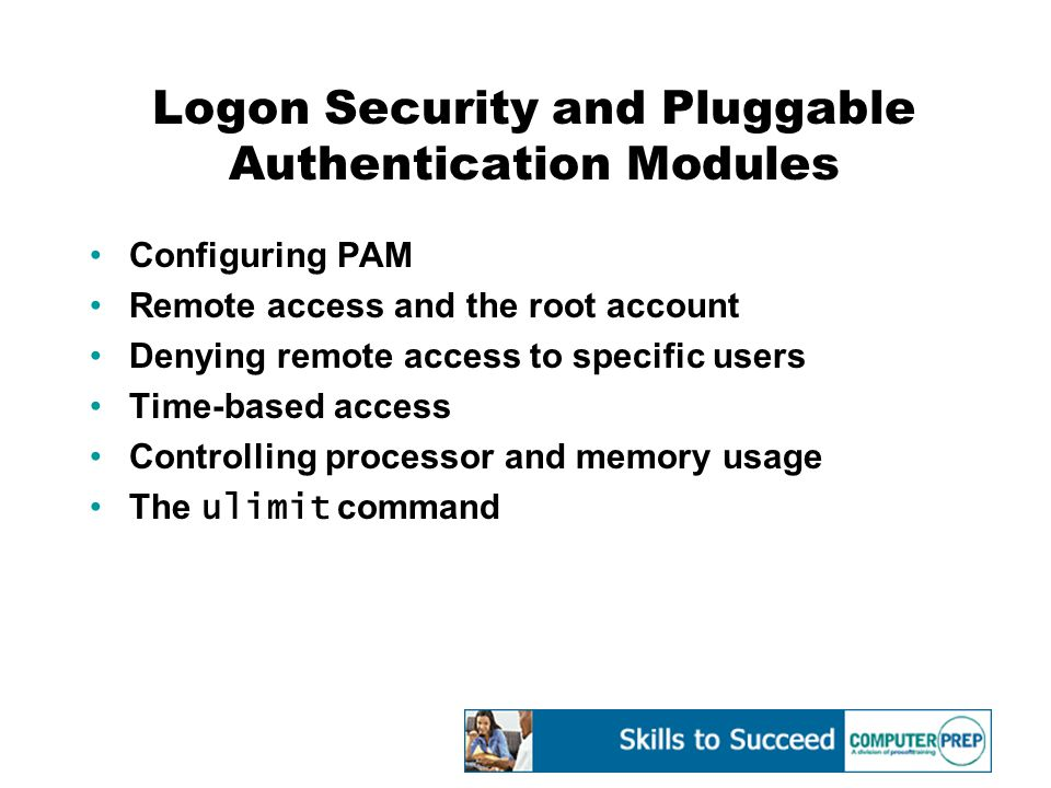 Logon Security and Pluggable Authentication Modules Configuring PAM Remote access and the root account Denying remote access to specific users Time-based access Controlling processor and memory usage The ulimit command