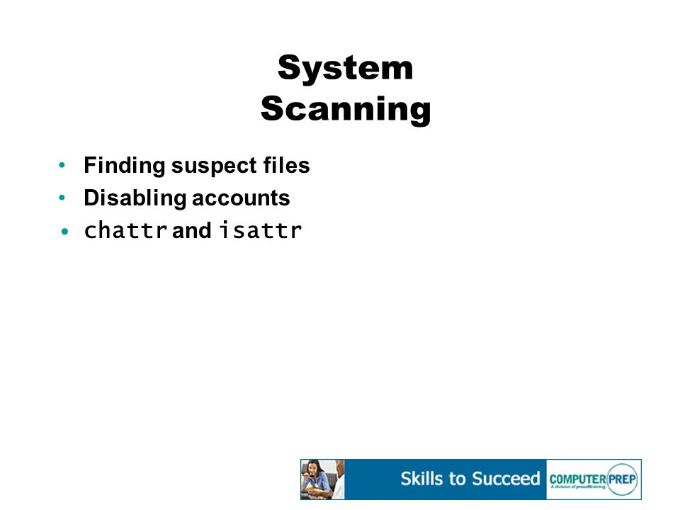 System Scanning Finding suspect files Disabling accounts chattr and isattr