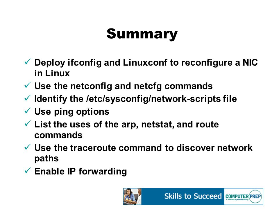 Summary Deploy ifconfig and Linuxconf to reconfigure a NIC in Linux Use the netconfig and netcfg commands Identify the /etc/sysconfig/network-scripts file Use ping options List the uses of the arp, netstat, and route commands Use the traceroute command to discover network paths Enable IP forwarding