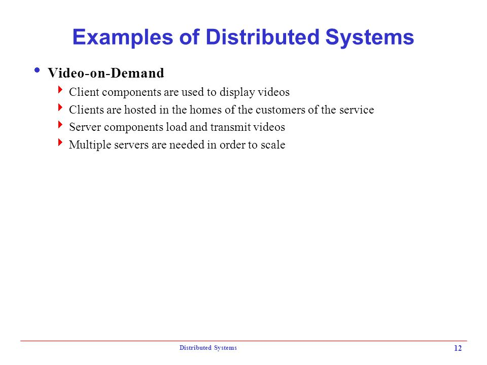 Distributed Systems 12 Examples of Distributed Systems  Video-on-Demand  Client components are used to display videos  Clients are hosted in the ho