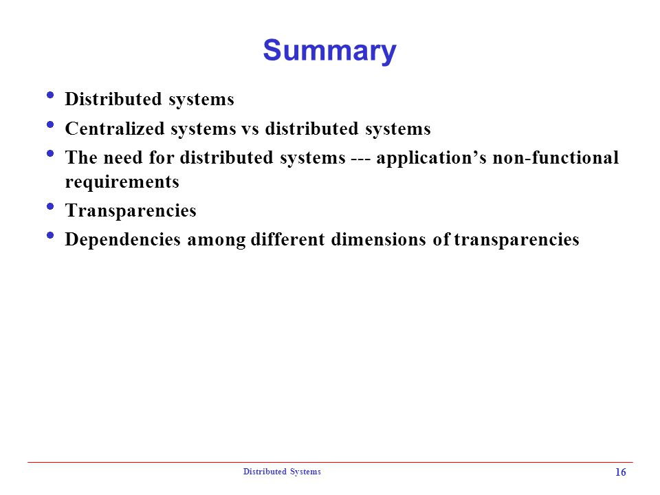 Distributed Systems 16 Summary  Distributed systems  Centralized systems vs distributed systems  The need for distributed systems --- application's