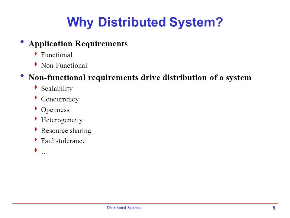 Distributed Systems 8 Why Distributed System?  Application Requirements  Functional  Non-Functional  Non-functional requirements drive distributio